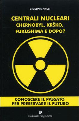 Centrali Nucleari. Chernobyl, Krsko, Fukushima e Dopo?